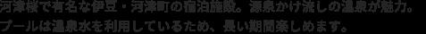 河津桜で有名な伊豆・河津町の宿泊施設。源泉かけ流しの温泉が魅力。25mの屋外プールは温泉水を利用しているため、長い期間楽しめます。