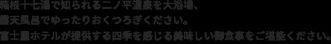 箱根十七湯で知られる二ノ平温泉を大浴場、露天風呂でゆったりおくつろぎください。富士屋ホテルが提供する四季を感じる美味しい御食事をご堪能ください。